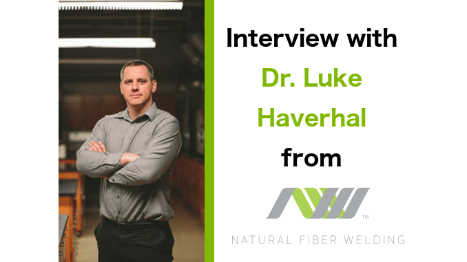 interview with Dr. Luke Haverhal from Natural Fiber Welding
